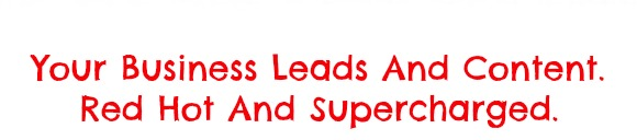 Your Business Leads And Content. Red Hot And Supercharged.