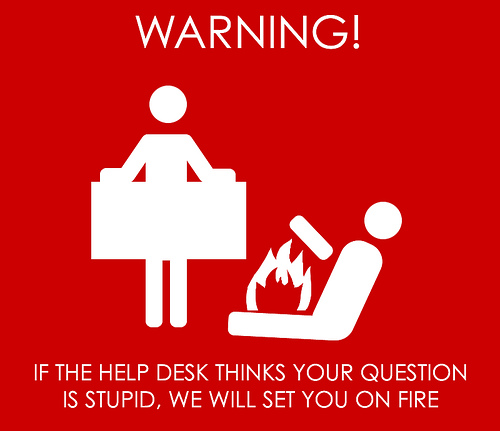 If the help desk thinks your question is stupid, we will set you on fire.
