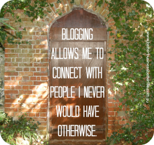 Blogging allows you to connect with people you never would have otherwise.