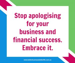 Embrace your business success. Stop apologising for the financial benefits.